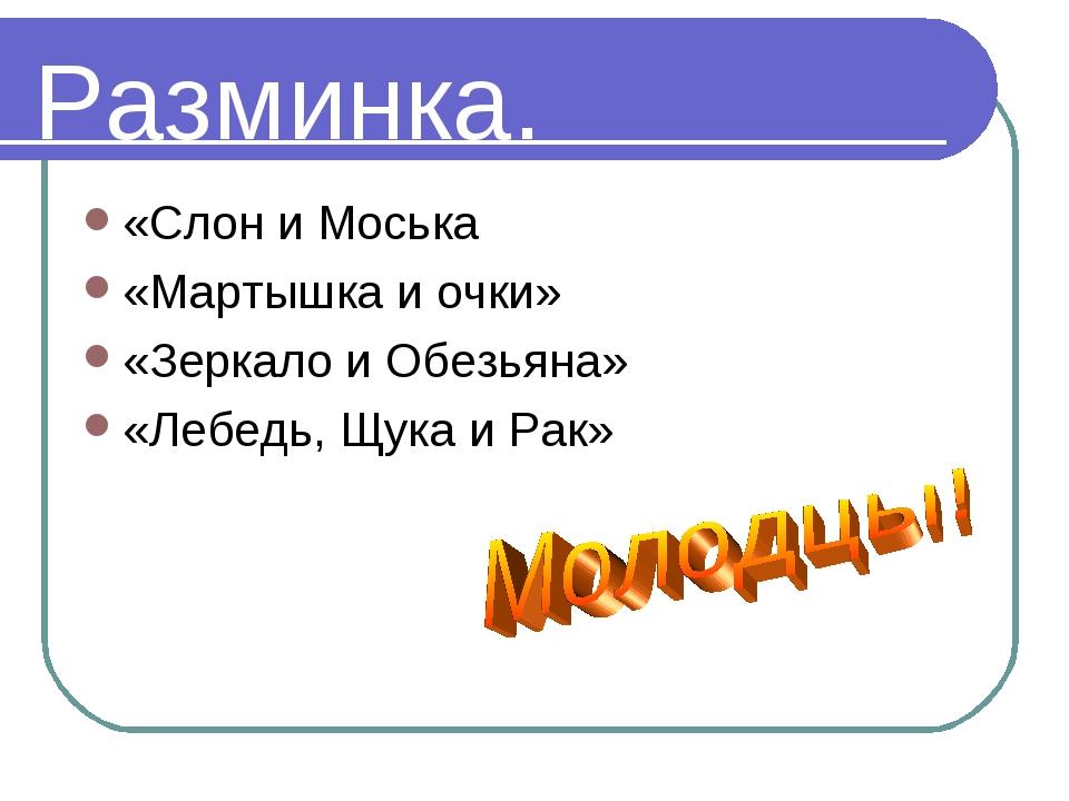 Разминка. «Слон и Моська «Мартышка и очки» «Зеркало и Обезьяна» «Лебедь, Щука...