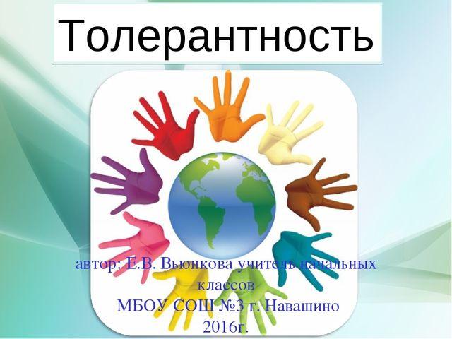 Толерантность Толерантность автор: Е.В. Вьюнкова учитель начальных классов МБ...