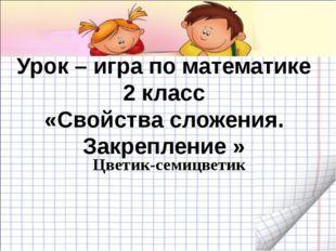 Урок – игра по математике 2 класс «Свойства сложения. Закрепление » Цветик-се