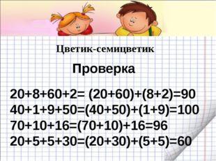 Цветик-семицветик 20+8+60+2= (20+60)+(8+2)=90 40+1+9+50=(40+50)+(1+9)=100 70+