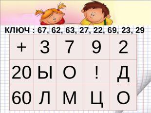 КЛЮЧ : 67, 62, 63, 27, 22, 69, 23, 29 + 3 7 9 2 20 Ы О ! Д 60 Л М Ц О