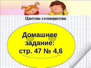 Цветик-семицветик Домашнее задание: стр. 47 № 4,6