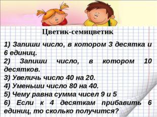 Цветик-семицветик 1) Запиши число, в котором 3 десятка и 6 единиц. 2) Запиши