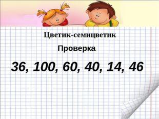 Цветик-семицветик 36, 100, 60, 40, 14, 46 Проверка
