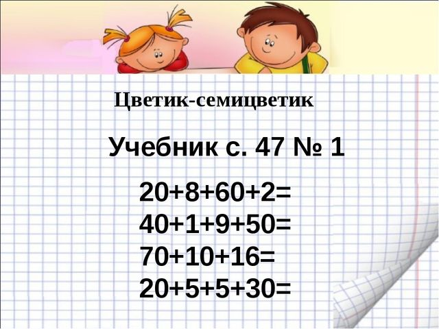Цветик-семицветик 20+8+60+2= 40+1+9+50= 70+10+16= 20+5+5+30= Учебник с. 47 № 1