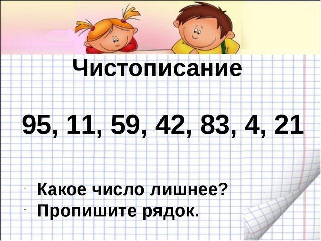 95, 11, 59, 42, 83, 4, 21 Чистописание Какое число лишнее? Пропишите рядок.
