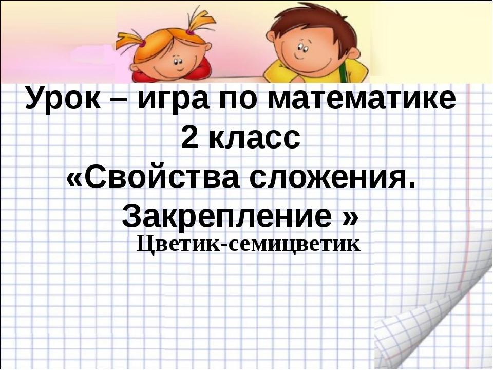 Урок – игра по математике 2 класс «Свойства сложения. Закрепление » Цветик-се...