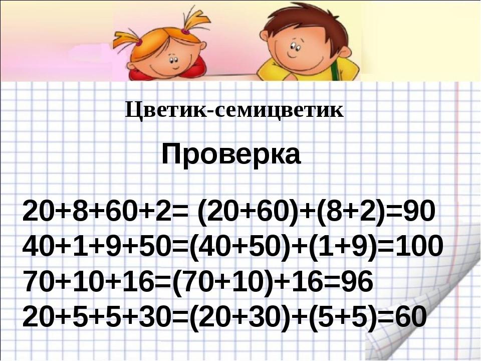 Цветик-семицветик 20+8+60+2= (20+60)+(8+2)=90 40+1+9+50=(40+50)+(1+9)=100 70+...