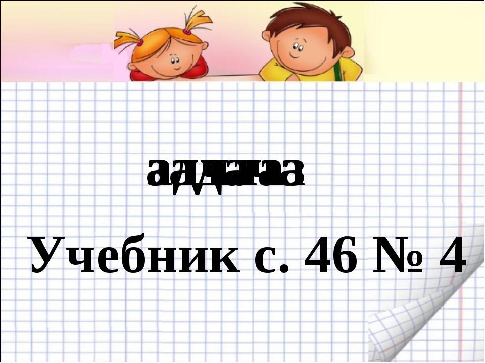 адчааз задача Учебник с. 46 № 4