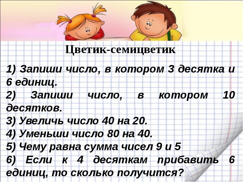 Цветик-семицветик 1) Запиши число, в котором 3 десятка и 6 единиц. 2) Запиши...