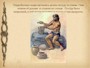 Первобытные люди научились делать посуду из глины. Они лепили её руками и суш
