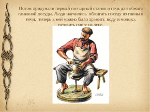 Потом придумали первый гончарный станок и печь для обжига глиняной посуды. Лю