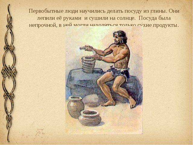 Первобытные люди научились делать посуду из глины. Они лепили её руками и суш...