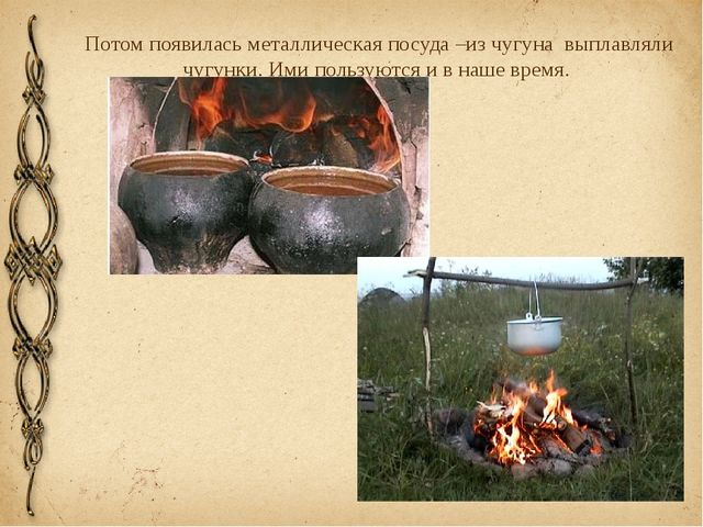 Потом появилась металлическая посуда –из чугуна выплавляли чугунки. Ими польз...