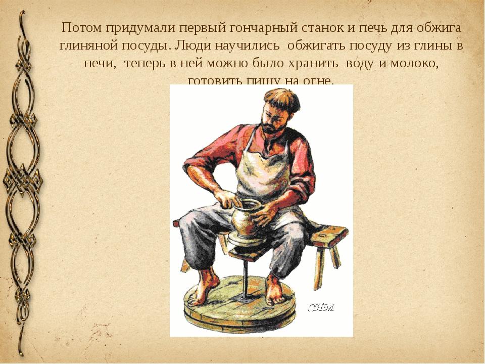 Потом придумали первый гончарный станок и печь для обжига глиняной посуды. Лю...