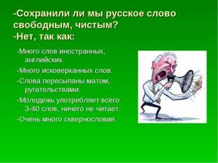 -Сохранили ли мы русское слово свободным, чистым? -Нет, так как: -Много слов