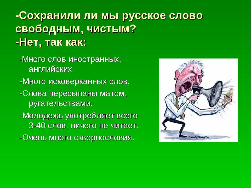 -Сохранили ли мы русское слово свободным, чистым? -Нет, так как: -Много слов...
