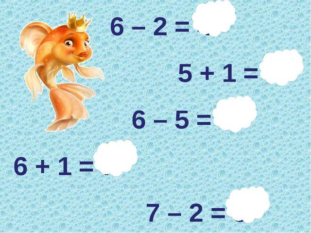 6 – 2 = 4 5 + 1 = 6 6 – 5 = 1 6 + 1 = 7 7 – 2 = 5