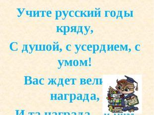 Учите русский годы кряду, С душой, с усердием, с умом! Вас ждет великая награ