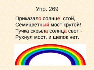 Упр. 269 Приказало солнце: стой, Семицветный мост крутой! Тучка скрыла солнца