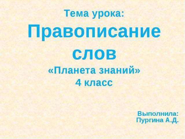 Тема урока: Правописание слов «Планета знаний» 4 класс Выполнила: Пургина А.Д.