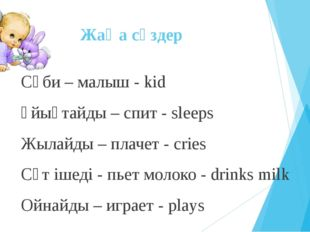 Жаңа сөздер Сәби – малыш - kid Ұйықтайды – спит - sleeps Жылайды – плачет - c