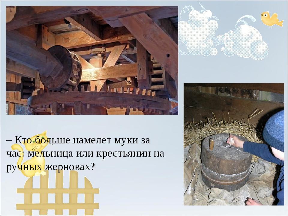 – Кто больше намелет муки за час: мельница или крестьянин на ручных жерновах?
