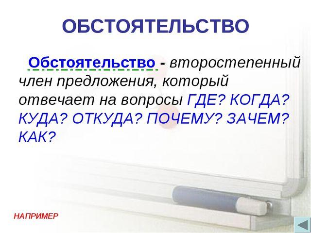 ОБСТОЯТЕЛЬСТВО Обстоятельство - второстепенный член предложения, который отве...