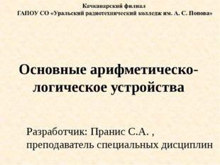 Основные арифметическо-логическое устройства Разработчик: Пранис С.А. , препо