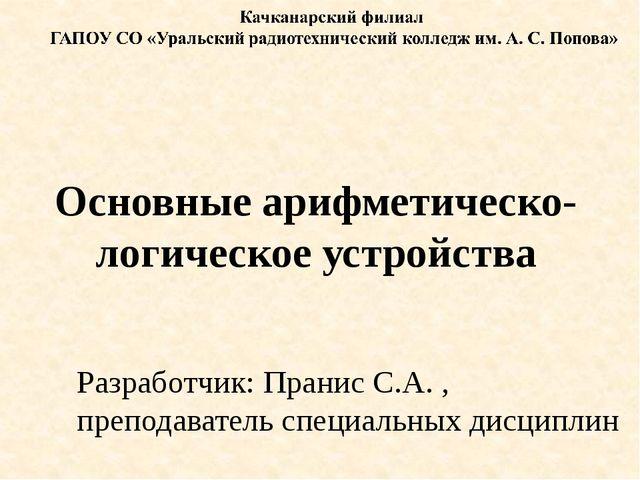 Основные арифметическо-логическое устройства Разработчик: Пранис С.А. , препо...