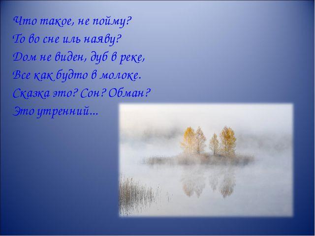 Что такое, не пойму? То во сне иль наяву? Дом не виден, дуб в реке, Все как б...