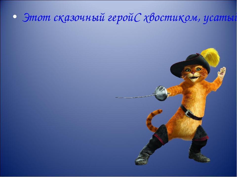 Этот сказочный герой С хвостиком, усатый, В шляпе у него перо, Сам весь полос...