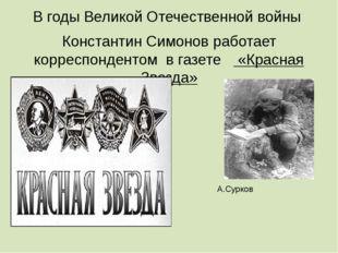 В годы Великой Отечественной войны Константин Симонов работает корреспонденто