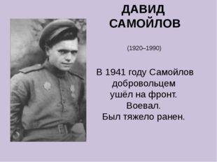 ДАВИД САМОЙЛОВ (1920–1990) В 1941 году Самойлов добровольцем ушёл на фронт. В