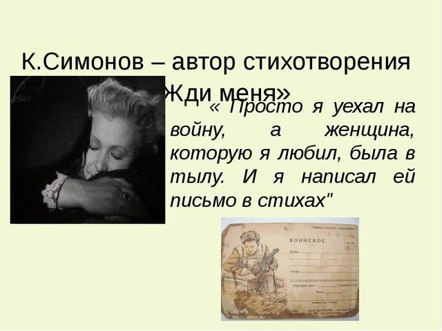 К.Симонов – автор стихотворения «Жди меня» « Просто я уехал на войну, а женщ...