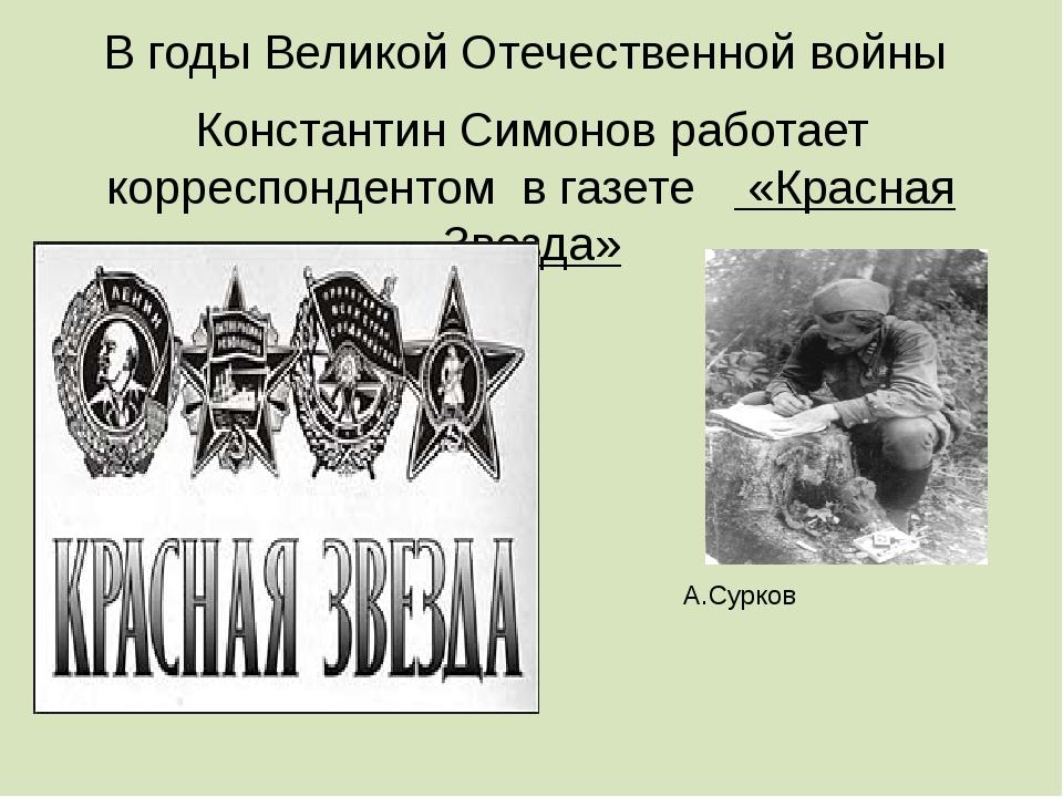 В годы Великой Отечественной войны Константин Симонов работает корреспонденто...
