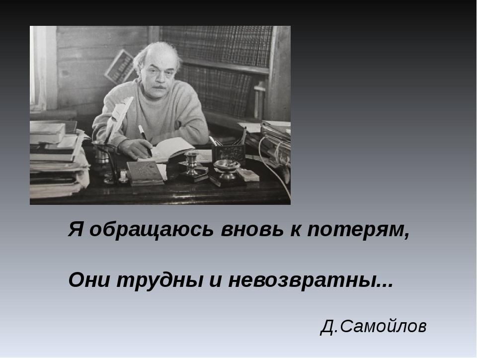 Я обращаюсь вновь к потерям, Они трудны и невозвратны... Д.Самойлов