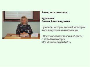 Автор –составитель: Кудашева Римма Александровна учитель истории высшей катег