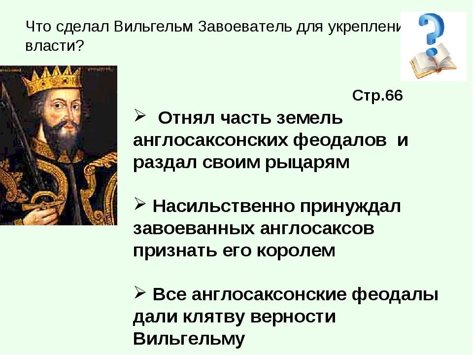 Что сделал Вильгельм Завоеватель для укрепления своей власти? Отнял часть зем...