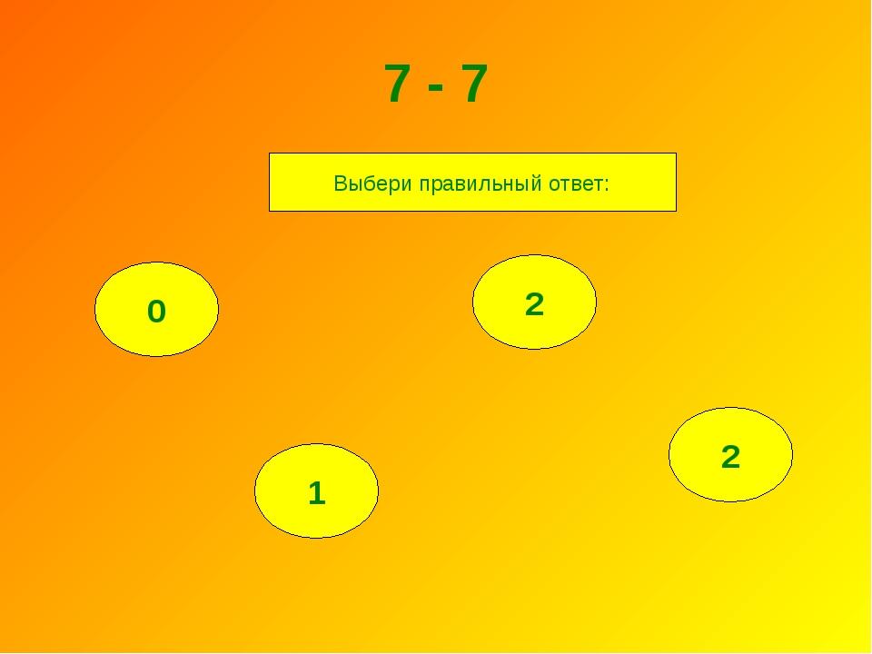 7 - 7 0 1 2 2 Выбери правильный ответ: