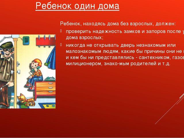 Ребенок один дома Ребенок, находясь дома без взрослых, должен: проверить наде...