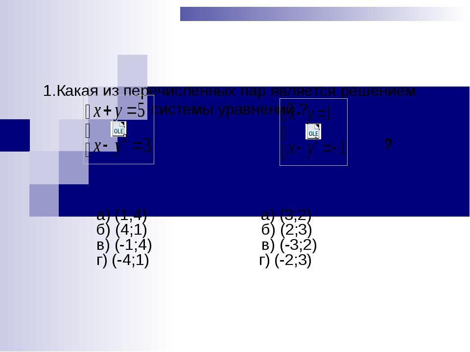 1.Какая из перечисленных пар является решением системы уравнений ? а) (1;4)...