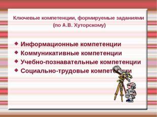Ключевые компетенции, формируемые заданиями (по А.В. Хуторскому) Информационн