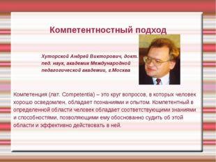 Компетентностный подход Хуторской Андрей Викторович, докт. пед. наук, академи