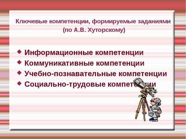 Ключевые компетенции, формируемые заданиями (по А.В. Хуторскому) Информационн...