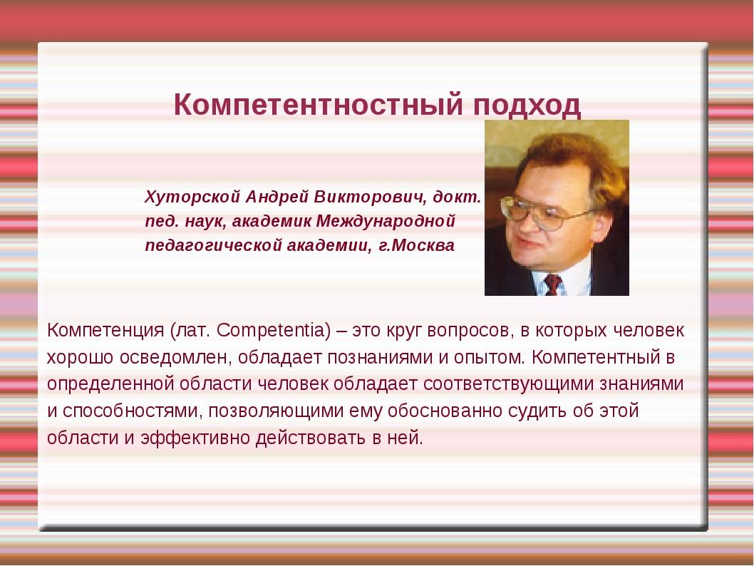 Компетентностный подход Хуторской Андрей Викторович, докт. пед. наук, академи...