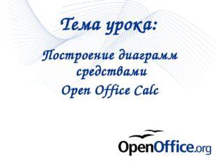 * * Построение диаграмм средствами Open Office Calc Тема урока: