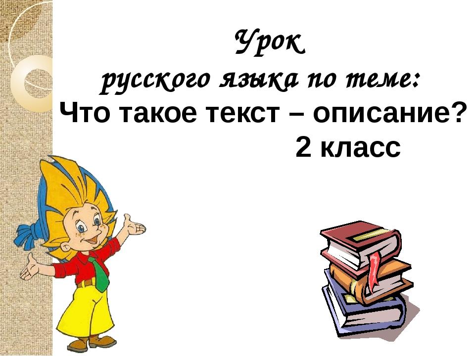 Урок русского языка по теме: Что такое текст – описание? 2 класс