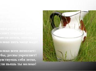С детства пью я молоко, В нем и сила, и тепло! Ведь оно волшебное, Доброе, по