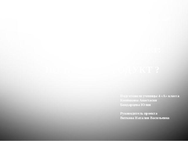 Исследовательский проект: МОЛОКО – ПОЛЕЗНЫЙ ПРОДУКТ ? Подготовили ученицы 4 «...